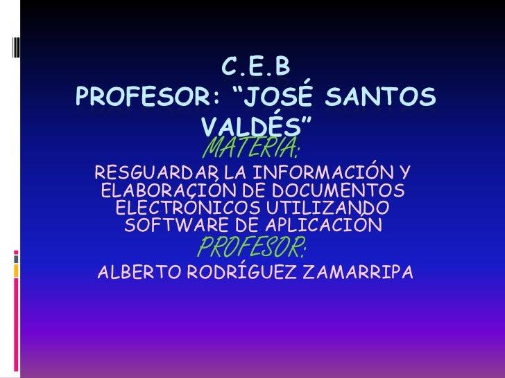 """C.E.BPROFESOR: """"JOSÉ SANTOS       VALDÉS""""          MATERIA: RESGUARDAR LA INFORMACIÓN Y ELABORACIÓN DE DOCUMENTOS   ELECTR..."""
