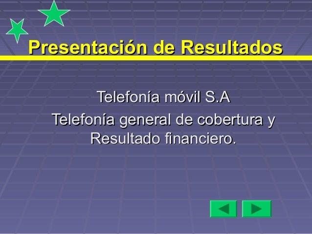 Presentación de Resultados Telefonía móvil S.A Telefonía general de cobertura y Resultado financiero.