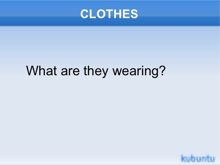 CLOTHESWhat are they wearing?