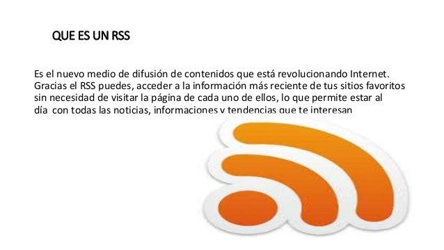 QUE ES UN RSS Es el nuevo medio de difusión de contenidos que está revolucionando Internet. Gracias el RSS puedes, acceder...