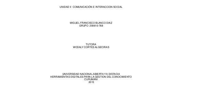 UNIDAD II COMUNICACIÓN E INTERACCION SOCIAL MIGUEL FRANCISCO BLANCO DIAZ GRUPO 200610-768 TUTORA WCDALY CORTES ALGECIRAS U...