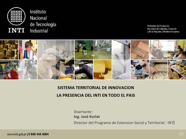 Disertante: Ing. José Kurlat Director del Programa de Extension Social y Territorial - INT I SISTEMA TERRITORIAL DE INNOVA...