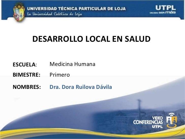 DESARROLLO LOCAL EN SALUD  ESCUELA : NOMBRES: Medicina Humana Dra. Dora Ruilova Dávila BIMESTRE: Primero