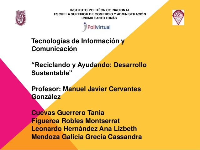 """Tecnologías de Información y Comunicación """"Reciclando y Ayudando: Desarrollo Sustentable"""" Profesor: Manuel Javier Cervante..."""