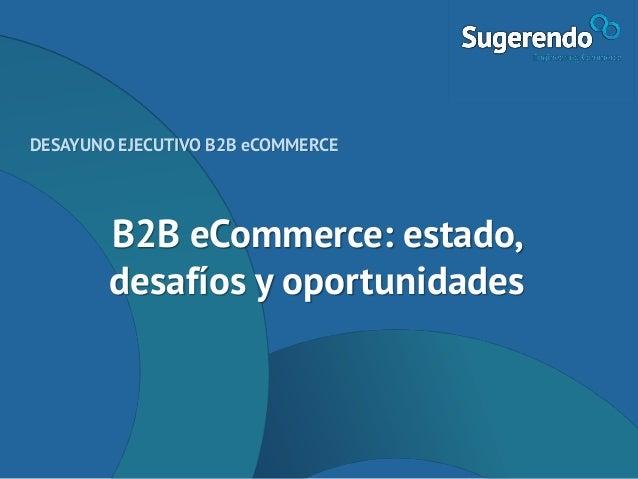 B2B eCommerce: estado, desafíos y oportunidades DESAYUNO EJECUTIVO B2B eCOMMERCE