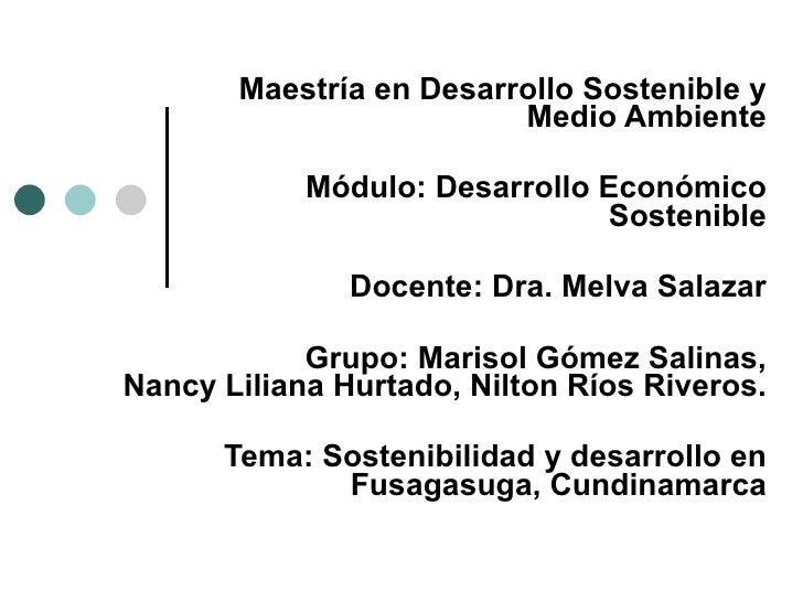 Maestría en Desarrollo Sostenible y Medio Ambiente Módulo:  Desarrollo Económico Sostenible Docente: Dra. Melva Salazar Gr...