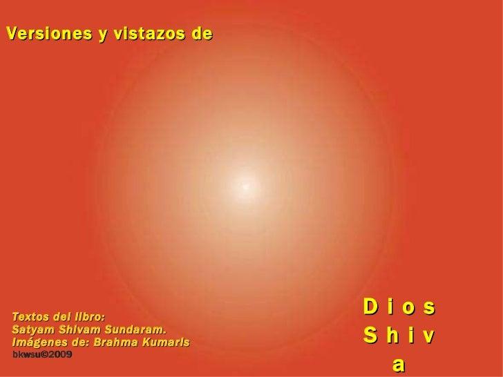 Versiones y vistazos de D i o s S h i v a Textos del libro: Satyam Shivam Sundaram. Imágenes de: Brahma Kumaris bkwsu ©200...