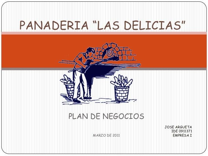 """PANADERIA """"LAS DELICIAS""""<br />PLAN DE NEGOCIOS<br />MARZO DE 2011<br />JOSE ARGUETA<br />IDE 0911371<br />EMPRESA I<br />"""