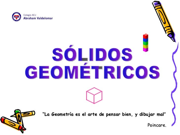 """"""" La Geometría es el arte de pensar bien, y dibujar mal """" Poincare.  SÓLIDOS  GEOMÉTRICOS"""