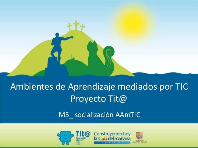 Ambientes de Aprendizaje mediados por TIC Proyecto Tit@ M5_ socialización AAmTIC