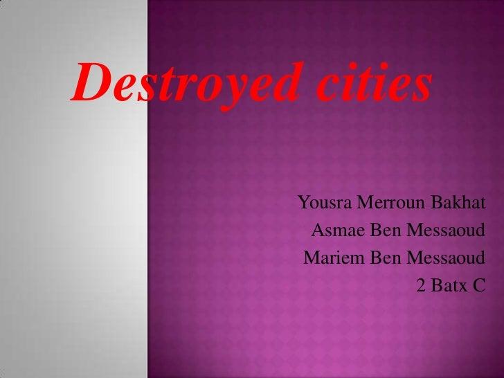 Destroyedcities<br />YousraMerrounBakhat<br />Asmae Ben Messaoud<br />Mariem Ben Messaoud<br />2 Batx C <br />