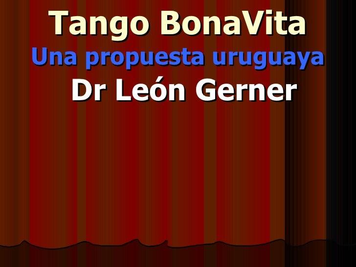Tango BonaVita Una propuesta uruguaya <ul><ul><li>Dr León Gerner </li></ul></ul>