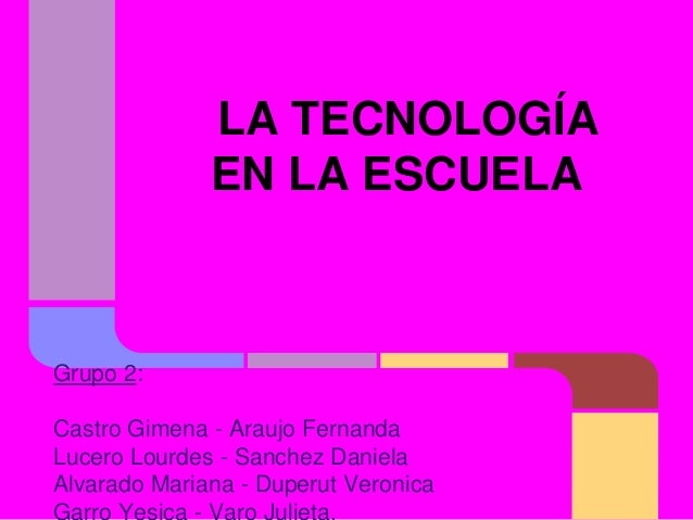 LA TECNOLOGÍA EN LA ESCUELA Grupo 2: Castro Gimena - Araujo Fernanda Lucero Lourdes - Sanchez Daniela Alvarado Mariana - D...