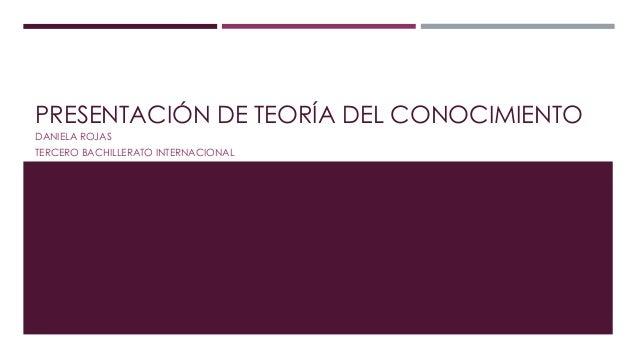 PRESENTACIÓN DE TEORÍA DEL CONOCIMIENTO DANIELA ROJAS TERCERO BACHILLERATO INTERNACIONAL