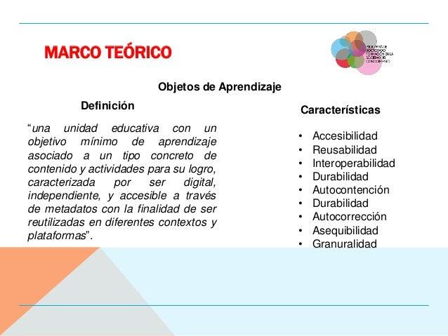 """MARCO TEÓRICO Objetos de Aprendizaje """"una unidad educativa con un objetivo mínimo de aprendizaje asociado a un tipo concre..."""