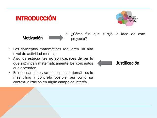 INTRODUCCIÓN Motivación Justificación • ¿Cómo fue que surgió la idea de este proyecto? • Los conceptos matemáticos requier...
