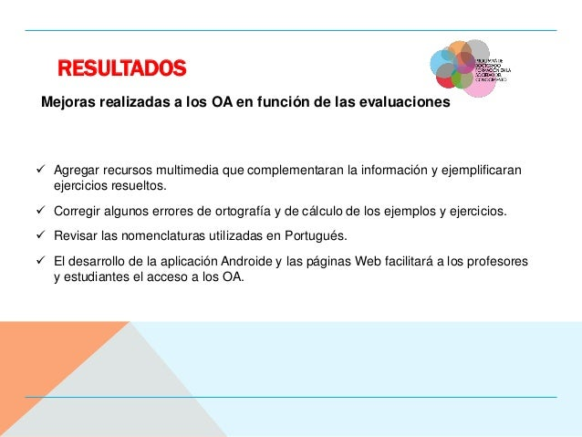 RESULTADOS Mejoras realizadas a los OA en función de las evaluaciones  Agregar recursos multimedia que complementaran la ...