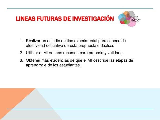 LINEAS FUTURAS DE INVESTIGACIÓN 1. Realizar un estudio de tipo experimental para conocer la efectividad educativa de esta ...