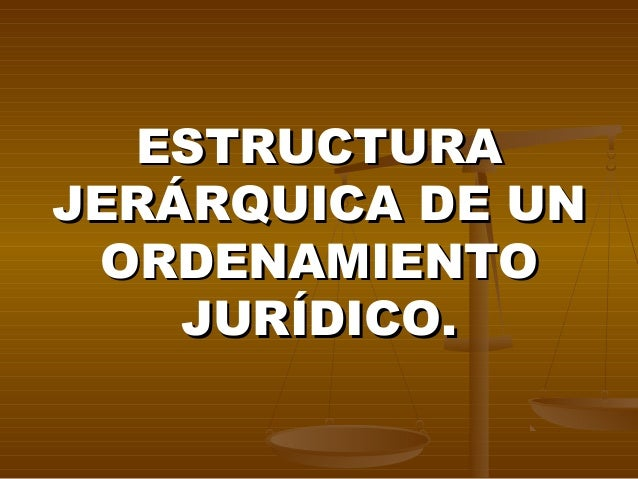ESTRUCTURAJERÁRQUICA DE UN ORDENAMIENTO    JURÍDICO.