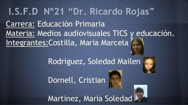 """I.S.F.D Nº21 """"Dr. Ricardo Rojas"""" Carrera: Educación Primaria Materia: Medios audiovisuales TICS y educación. Integrantes:C..."""