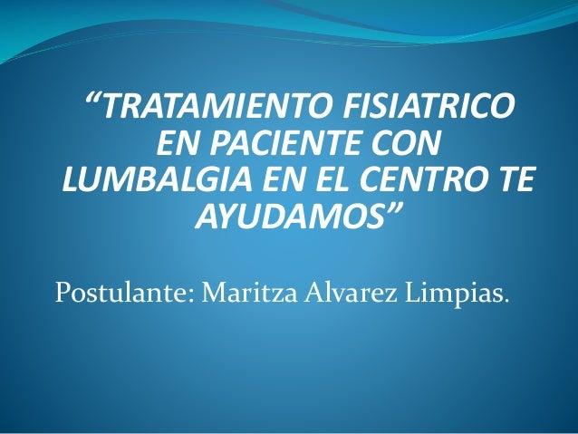 """""""TRATAMIENTO FISIATRICO EN PACIENTE CON LUMBALGIA EN EL CENTRO TE AYUDAMOS"""" Postulante: Maritza Alvarez Limpias."""