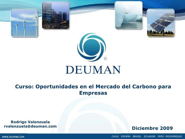 Curso: Oportunidades en el Mercado del Carbono para Empresas<br />Rodrigo Valenzuela<br />rvalenzuela@deuman.com<br />Dici...