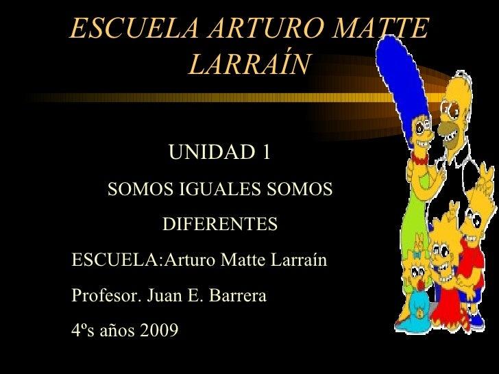 ESCUELA ARTURO MATTE LARRAÍN UNIDAD 1 SOMOS IGUALES SOMOS DIFERENTES ESCUELA:Arturo Matte Larraín Profesor. Juan E. Barrer...