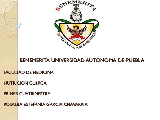 BENEMERITA UNIVERSIDAD AUTONOMA DE PUEBLAFACULTAD DE MEDICINANUTRICIÓN CLINICAPRIMER CUATRIMESTREROSALBA ESTEFANIA GARCIA ...