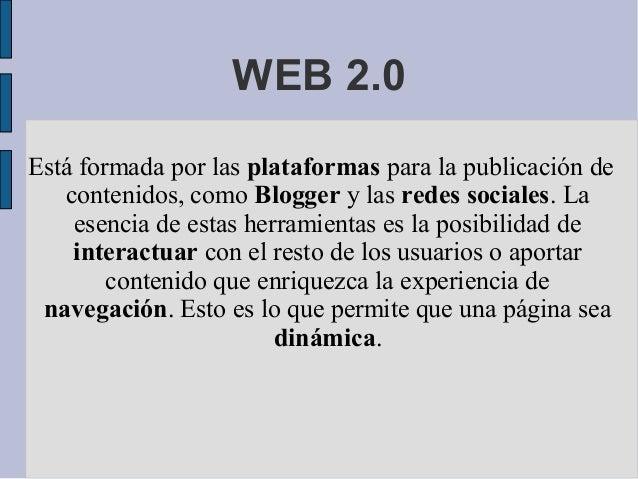 WEB 2.0 Está formada por las plataformas para la publicación de contenidos, como Blogger y las redes sociales. La esencia ...