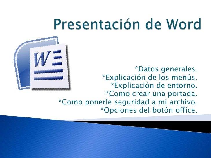 Presentación de Word<br />*Datos generales.<br />*Explicación de los menús.<br />*Explicación de entorno.<br />*Como crear...
