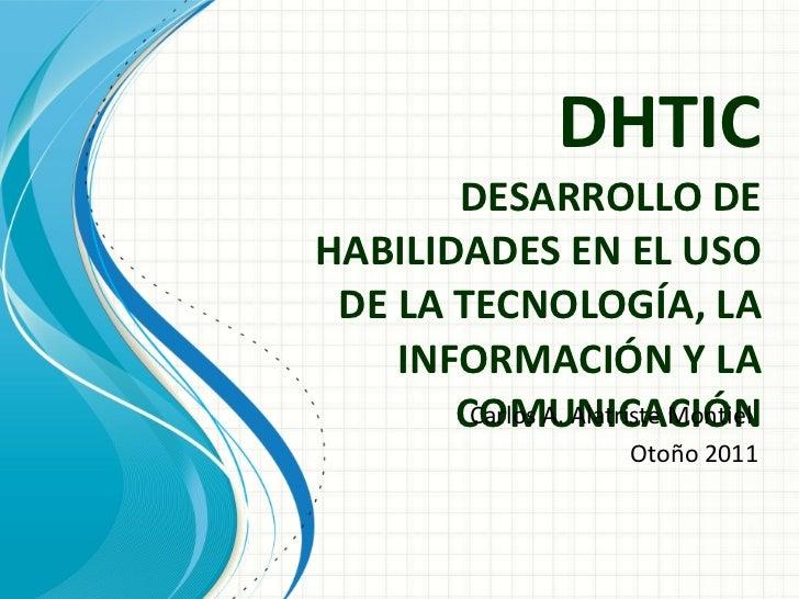 DHTIC DESARROLLO DE HABILIDADES EN EL USO DE LA TECNOLOGÍA, LA INFORMACIÓN Y LA COMUNICACIÓN Carlos A. Alatriste Montiel  ...