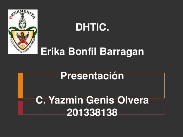 DHTIC. Erika Bonfil Barragan Presentación C. Yazmin Genis Olvera 201338138