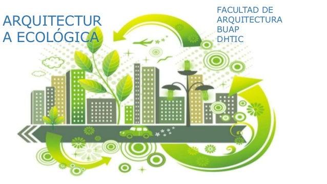 FACULTAD DE ARQUITECTURA BUAP DHTIC ARQUITECTUR A ECOLÓGICA