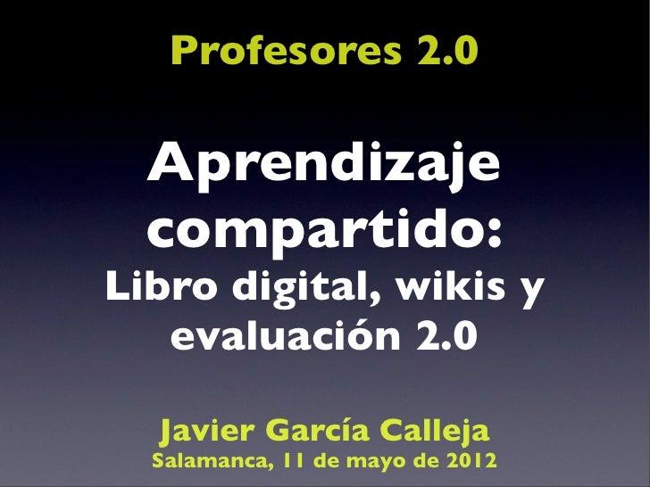 Profesores 2.0  Aprendizaje  compartido:Libro digital, wikis y   evaluación 2.0  Javier García Calleja  Salamanca, 11 de m...