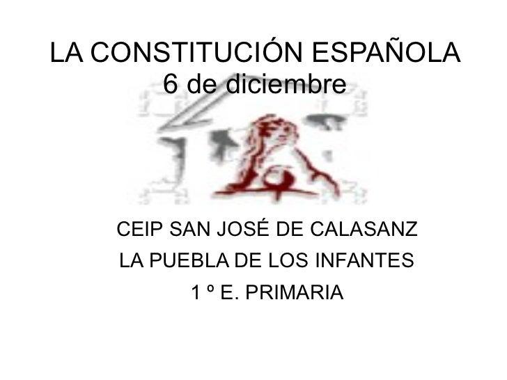 LA CONSTITUCIÓN ESPAÑOLA 6 de diciembre <ul>CEIP SAN JOSÉ DE CALASANZ LA PUEBLA DE LOS INFANTES 1 º E. PRIMARIA </ul>