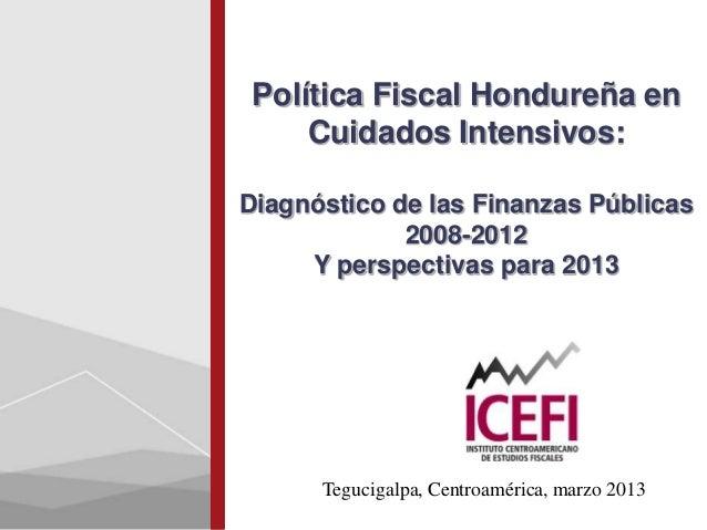 Política Fiscal Hondureña en     Cuidados Intensivos:Diagnóstico de las Finanzas Públicas             2008-2012     Y pers...