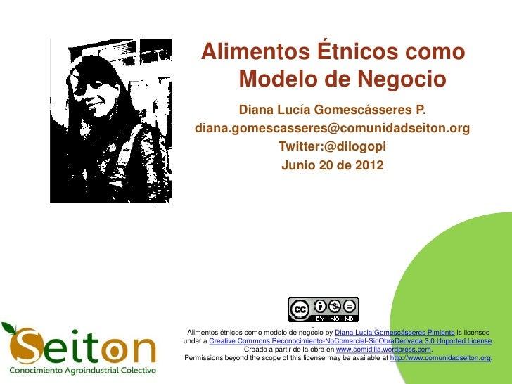 Alimentos Étnicos como        Modelo de Negocio          Diana Lucía Gomescásseres P.   diana.gomescasseres@comunidadseito...