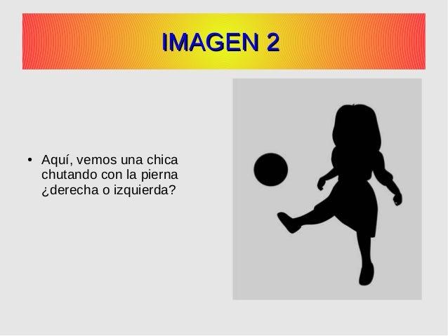 IMAGEN 2IMAGEN 2 ● Aquí, vemos una chica chutando con la pierna ¿derecha o izquierda?