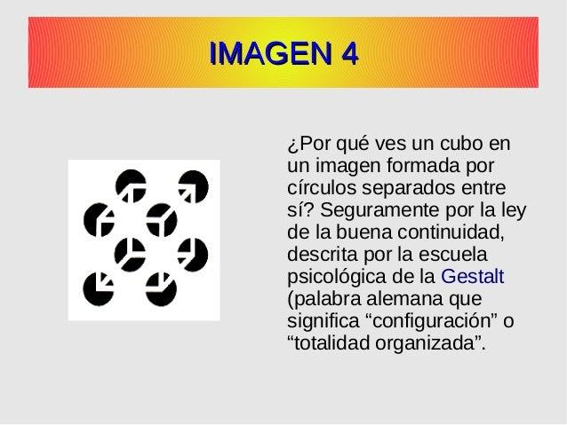 IMAGEN 4IMAGEN 4 ¿Por qué ves un cubo en un imagen formada por círculos separados entre sí? Seguramente por la ley de la b...