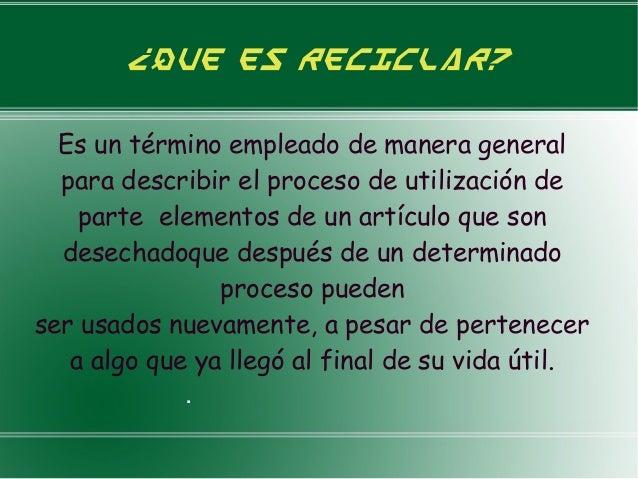 ¿Que es reciclar?Es un término empleado de manera generalpara describir el proceso de utilización departe elementos de un ...