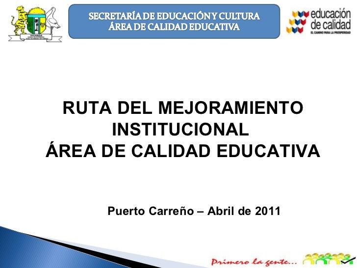 07/05/11 RUTA DEL MEJORAMIENTO INSTITUCIONAL  ÁREA DE CALIDAD EDUCATIVA Puerto Carreño – Abril de 2011