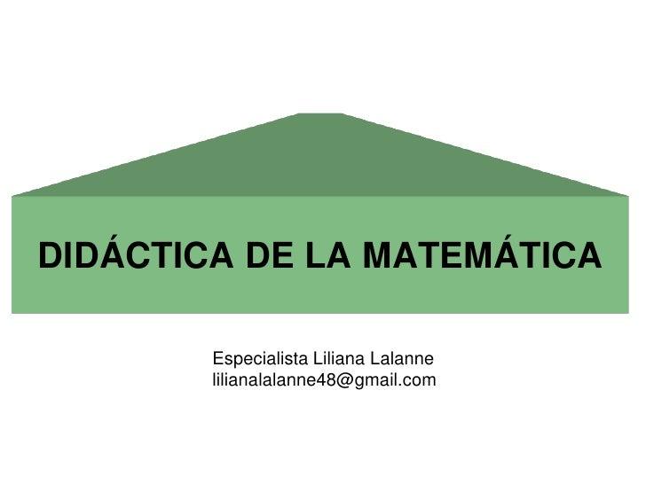 DIDÁCTICA DE LA MATEMÁTICA        Especialista Liliana Lalanne        lilianalalanne48@gmail.com