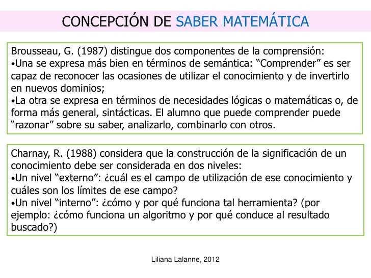 CONCEPCIÓN DE SABER MATEMÁTICABrousseau, G. (1987) distingue dos componentes de la comprensión:•Una se expresa más bien en...