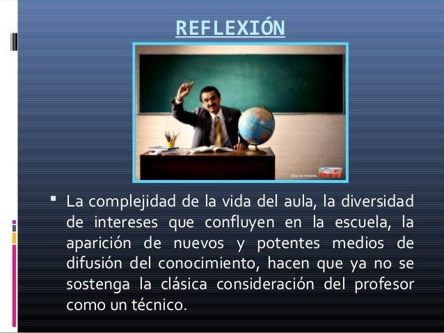 REFLEXIÓN La complejidad de la vida del aula, la diversidad  de intereses que confluyen en la escuela, la  aparición de n...