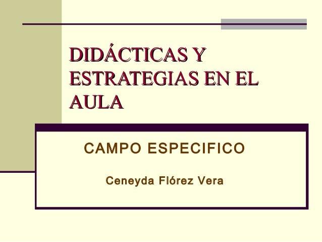 DIDÁCTICAS YDIDÁCTICAS Y ESTRATEGIAS EN ELESTRATEGIAS EN EL AULAAULA CAMPO ESPECIFICO Ceneyda Flórez Vera