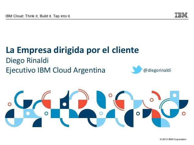© 2013 IBM Corporation IBM Cloud: Think it. Build it. Tap into it. La Empresa dirigida por el cliente Diego Rinaldi Ejecut...