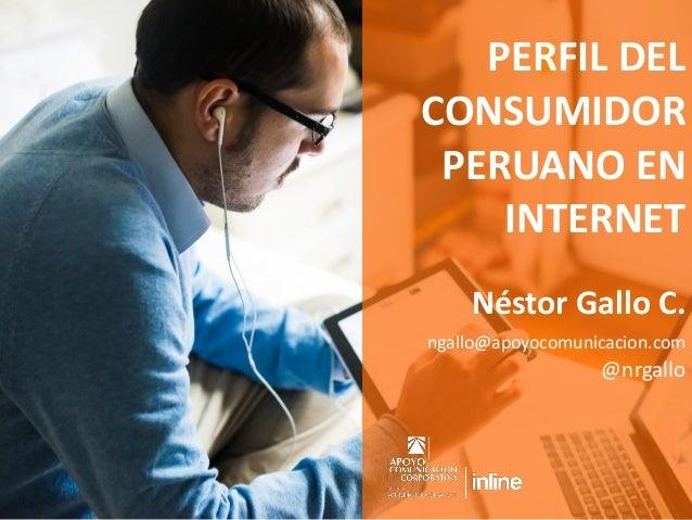 PERFIL DEL CONSUMIDOR PERUANO EN INTERNET Néstor Gallo C. ngallo@apoyocomunicacion.com @nrgallo