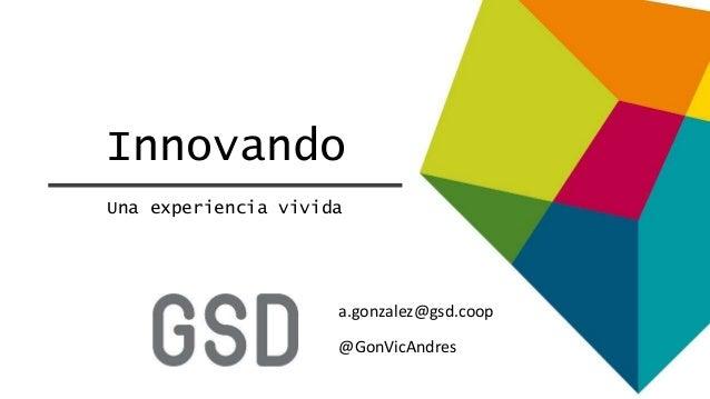 Innovando Una experiencia vivida @GonVicAndres a.gonzalez@gsd.coop