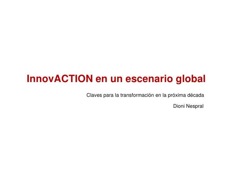 InnovACTION en un escenario global<br />Claves para la transformación en la próxima década<br />Dioni Nespral<br />
