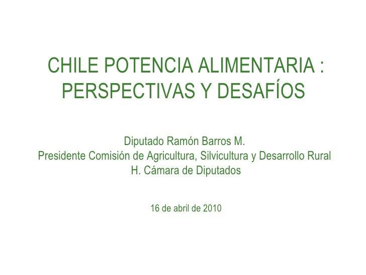 CHILE POTENCIA ALIMENTARIA : PERSPECTIVAS Y DESAFÍOS  Diputado Ramón Barros M.  Presidente Comisión de Agricultura, Silvic...